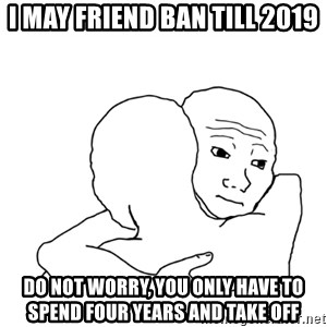 I know that feel bro blank - I MAY friend ban till 2019 Do not worry, you only have to spend four years and take off