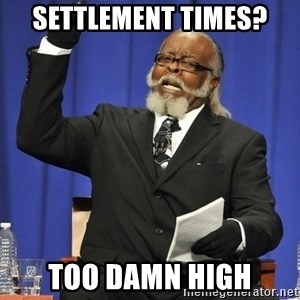 Rent Is Too Damn High - Settlement times? TOO DAMN HIGH