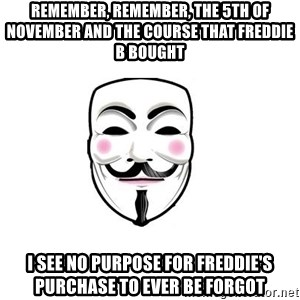 Anon - Remember, remember, the 5th of November and the course that Freddie B bought I see no purpose for Freddie's purchase to ever be forgot
