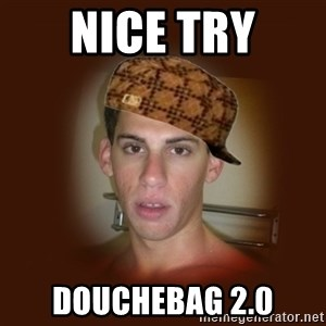 Dan The Douchebag - nice try douchebag 2.0