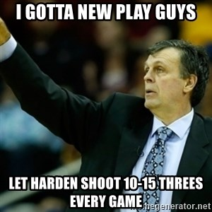 Kevin McFail Meme - i gotta new play guys let harden shoot 10-15 threes every game
