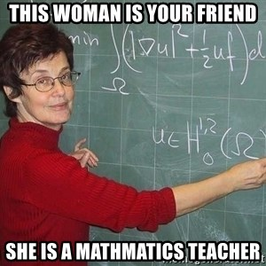 drunk Teacher - THIS WOMAN IS YOUR FRIEND SHE IS A MATHMATICS TEACHER