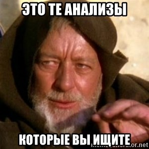 These are not the droids you were looking for - это те анализы которые вы ищите