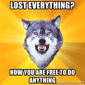 Courage Wolf - lost everything? now you are free to do anything