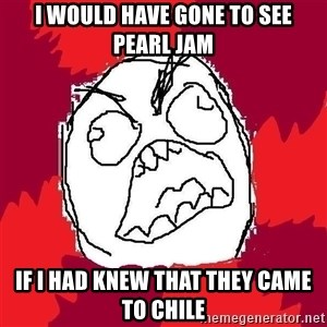 Rage FU - i would have gone to see pearl jam if i had knew that they came to chile