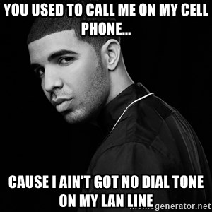 Drake quotes - You used to call me on my cell phone... Cause I ain't got no dial tone on my LAN line