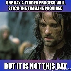 but it is not this day - One day a tender process will stick the timeline provided But it is not this day
