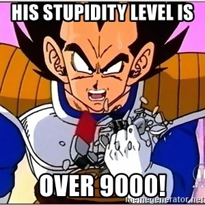 Over 9000 - His Stupidity level is OVER 9000!