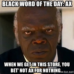 SAMUEL JACKSON DJANGO - Black word of the day: AX When we get in this store, you bet' not AX for nothing...