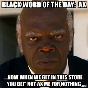SAMUEL JACKSON DJANGO - Black Word of the Day:  AX ...now when we get in this store, you bet' not ax me for nothing