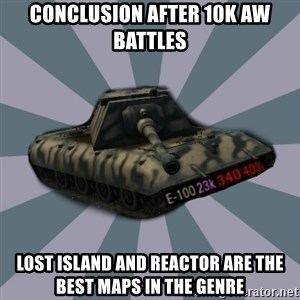 TERRIBLE E-100 DRIVER - Conclusion after 10k AW battles Lost Island and Reactor are the best maps in the Genre