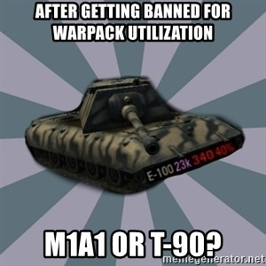 TERRIBLE E-100 DRIVER - After getting banned for Warpack utilization M1A1 or T-90?