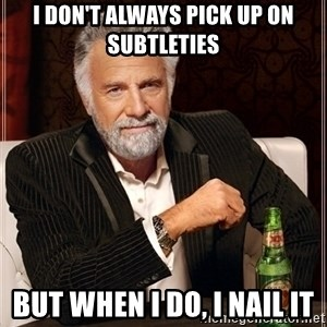 Dos Equis Guy gives advice - i don't always pick up on subtleties but when i do, i nail it