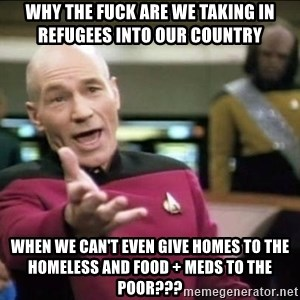 Why the fuck - why the fuck are we taking in refugees into our country when we can't even give homes to the homeless and food + meds to the poor???