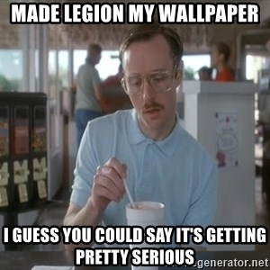 Things are getting pretty Serious (Napoleon Dynamite) - MADE LEGION MY WALLPAPER I GUESS YOU COULD SAY IT'S GETTING PRETTY SERIOUS
