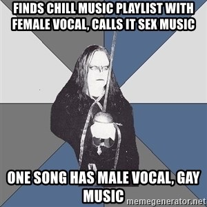 Black Metal Sword Kid - finds chill music playlist with female vocal, calls it sex music one song has male vocal, gay music