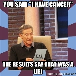 """maury povich lol - YOU SAID """"I HAVE CANCER"""" tHE RESULTS SAY THAT WAS A LIE!"""