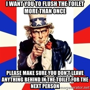 uncle sam i want you - I want you to flush the toilet more than once Please make sure you don't leave anything behind in the toilet for the next person