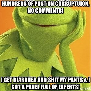 Kermit the frog - Hundreds of post on corruptuion, No Comments! I get Diarrhea and Shit my pants & i got a panel full of experts!
