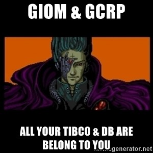 All your base are belong to us - GIOM & GCRP All Your TIBCO & DB Are Belong To You