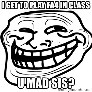 You Mad - i get to play FA4 in class U mad Sis?