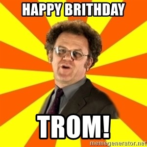 Dr. Steve Brule - Happy brithday Trom!