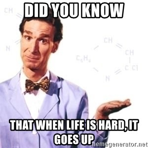 Bill Nye - Did you know That when life is hard, it goes up