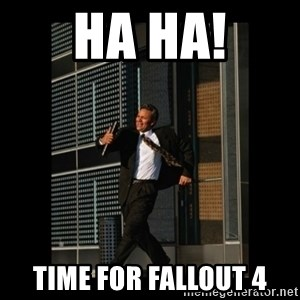 HaHa! Time for X ! - HA HA! Time for Fallout 4