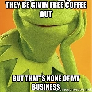 """Kermit the frog - they be givin free coffee out but that""""s none of my business"""