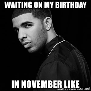 Drake quotes - waiting on my birthday  in november like