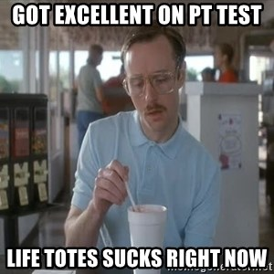 Things are getting pretty Serious (Napoleon Dynamite) - Got excellent on pt test life totes sucks right now