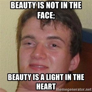10guy - beauty is not in the face; beauty is a light in the heart