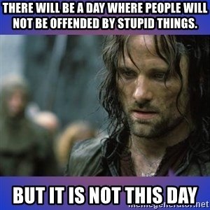 but it is not this day - There will be a day where people will not be offended by stupid things. But it is not this day