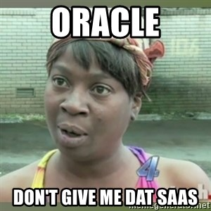 Everybody got time for that - ORACLE don't give me dat saas