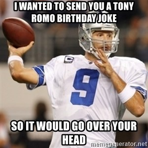 Tonyromo - I wanted to send you a Tony Romo birthday joke So it would go over your head