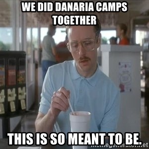 Things are getting pretty Serious (Napoleon Dynamite) - We did danaria camps together This is so meant to be.