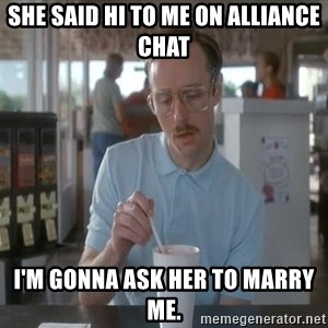 Things are getting pretty Serious (Napoleon Dynamite) - She said hi to me on alliance chat I'm gonna ask her to marry me.
