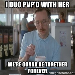 Things are getting pretty Serious (Napoleon Dynamite) - I duo PVP'd with her We're gonna be together forever