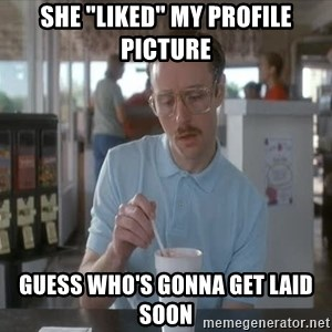 "Things are getting pretty Serious (Napoleon Dynamite) - She ""Liked"" my profile picture Guess who's gonna get laid soon"