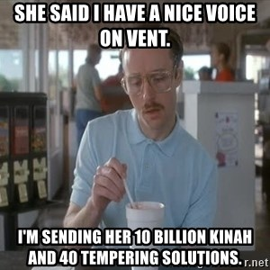 Things are getting pretty Serious (Napoleon Dynamite) - She said I have a nice voice on vent. I'm sending her 10 billion kinah and 40 tempering solutions.