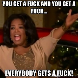 The Giving Oprah - You get a fuck and you get a fuck... everybody gets a fuck!