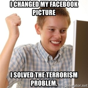 First Day on the internet kid - I changed my facebook picture I solved the terrorism problem.