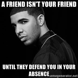 Drake quotes - A friend isn't your friend Until they defend you in your absence