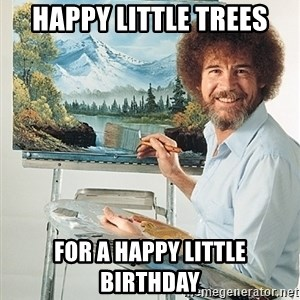 SAD BOB ROSS - Happy little trees for a happy little birthday