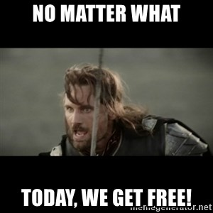 But it is not this Day ARAGORN - no matter what today, we get free!