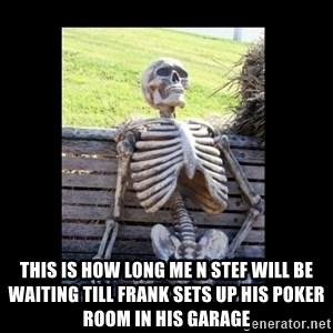 Still Waiting -  This is how long me n Stef will be waiting till Frank sets up his poker room in his garage