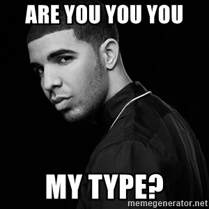 Drake quotes - Are you you you  my type?