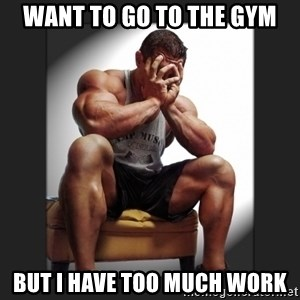 gym problems - WANT TO GO TO THE GYM BUT I HAVE TOO MUCH WORK