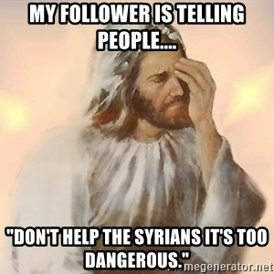 """Facepalm Jesus - My follower is telling people.... """"Don't help the Syrians it's too dangerous."""""""