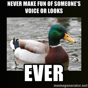 good advice duck - Never make fun of someone's voice or looks ever